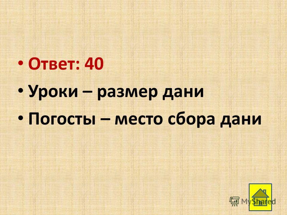 Ответ: 40 Уроки – размер дани Погосты – место сбора дани