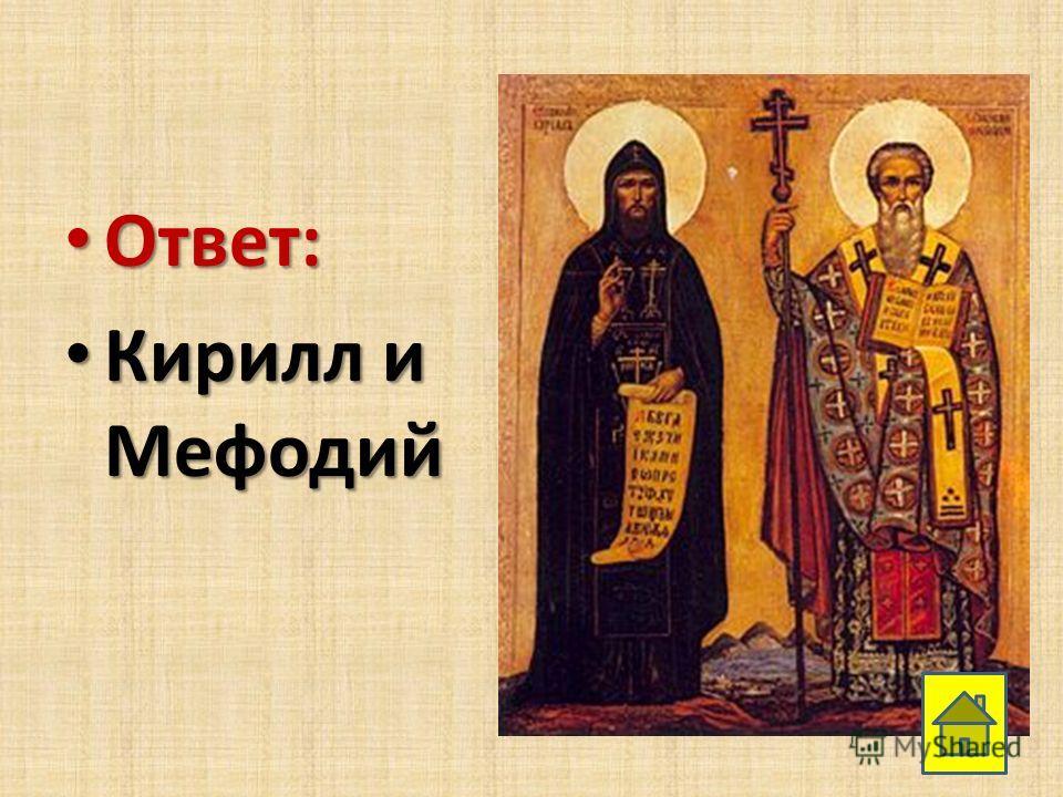 Ответ: Ответ: Кирилл и Мефодий Кирилл и Мефодий