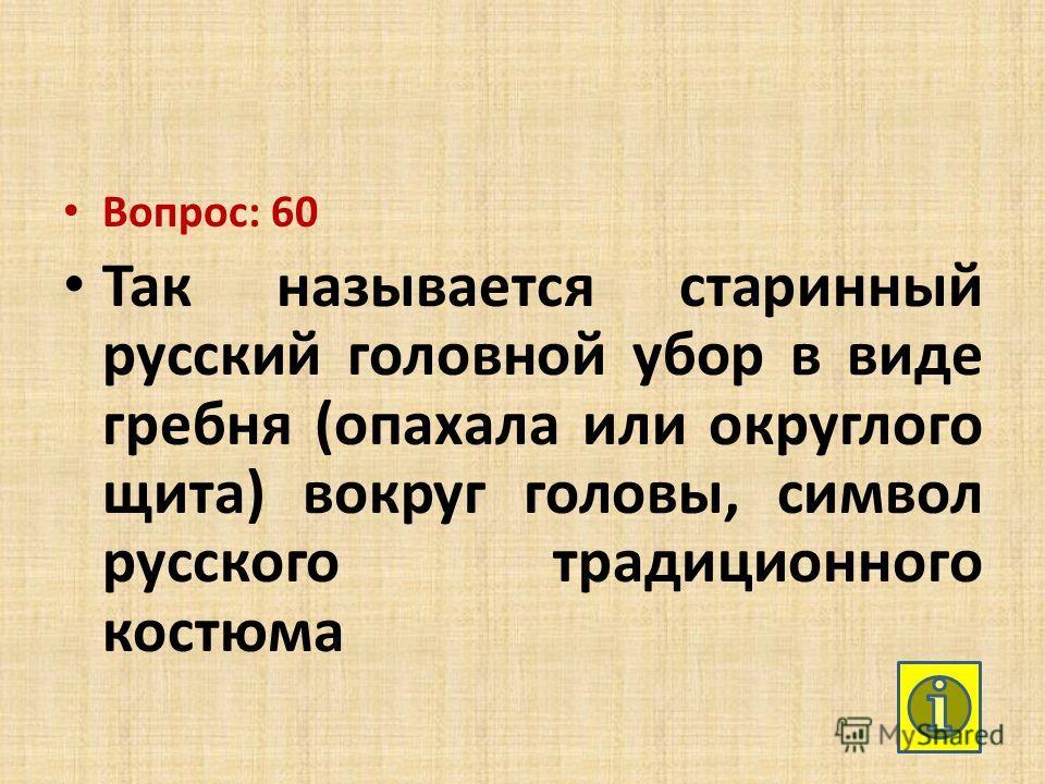 Вопрос: 60 Так называется старинный русский головной убор в виде гребня (опахала или округлого щита) вокруг головы, символ русского традиционного костюма
