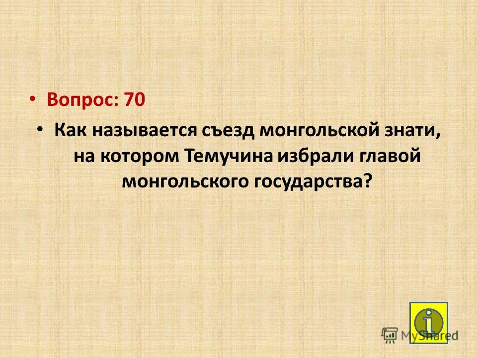 Вопрос: 70 Как называется съезд монгольской знати, на котором Темучина избрали главой монгольского государства?