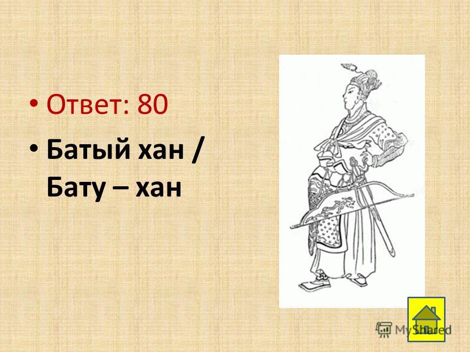 Ответ: 80 Батый хан / Бату – хан