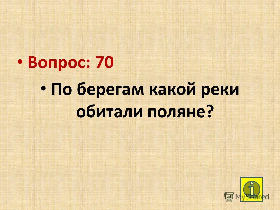 Вопрос: 70 По берегам какой реки обитали поляне?