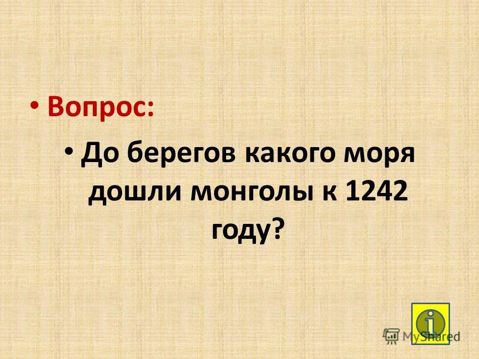 Вопрос: До берегов какого моря дошли монголы к 1242 году?