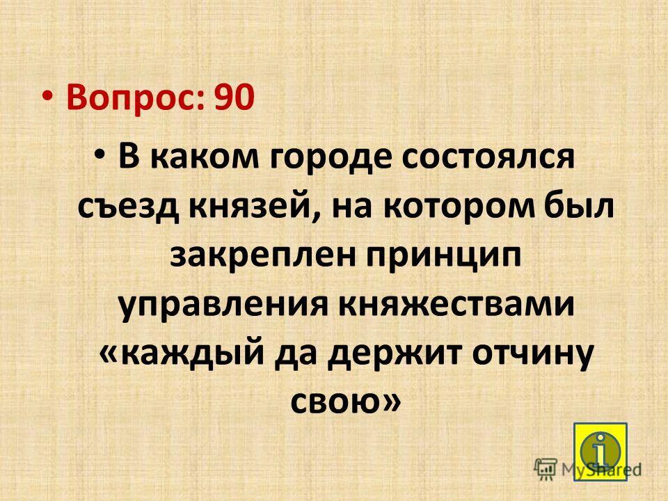 Вопрос: 90 В каком городе состоялся съезд князей, на котором был закреплен принцип управления княжествами «каждый да держит отчину свою»