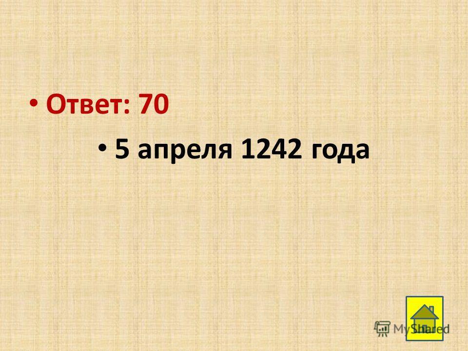Ответ: 70 5 апреля 1242 года