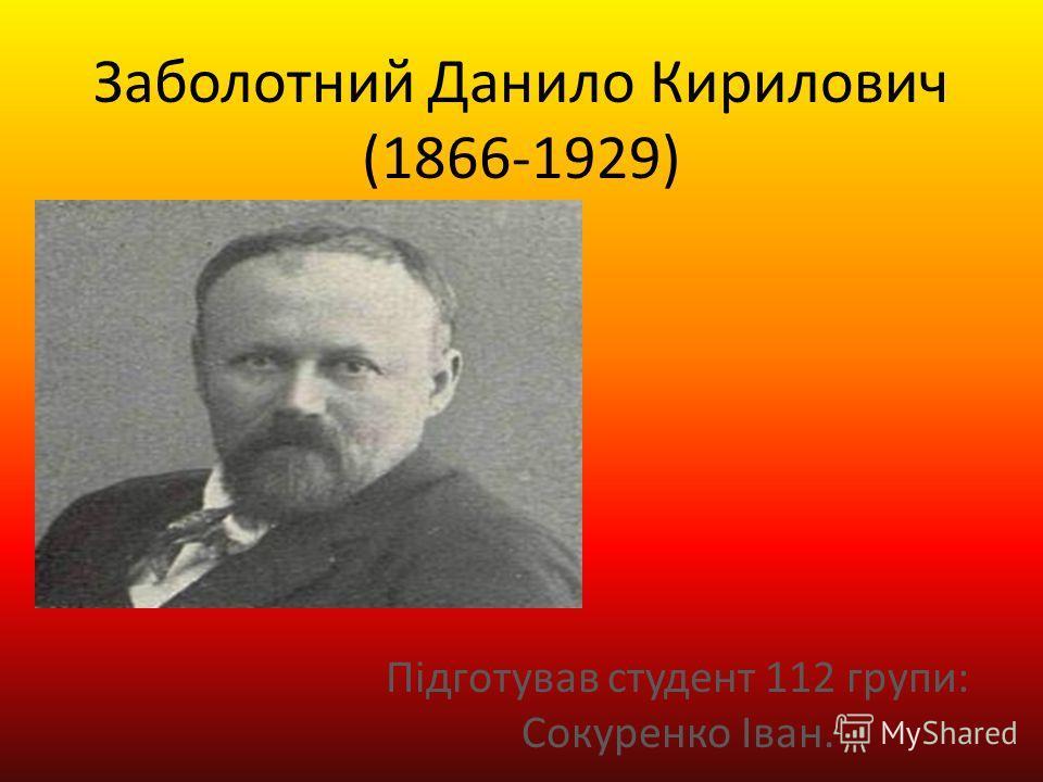 Заболотний Данило Кирилович (1866-1929) Підготував студент 112 групи: Сокуренко Іван.