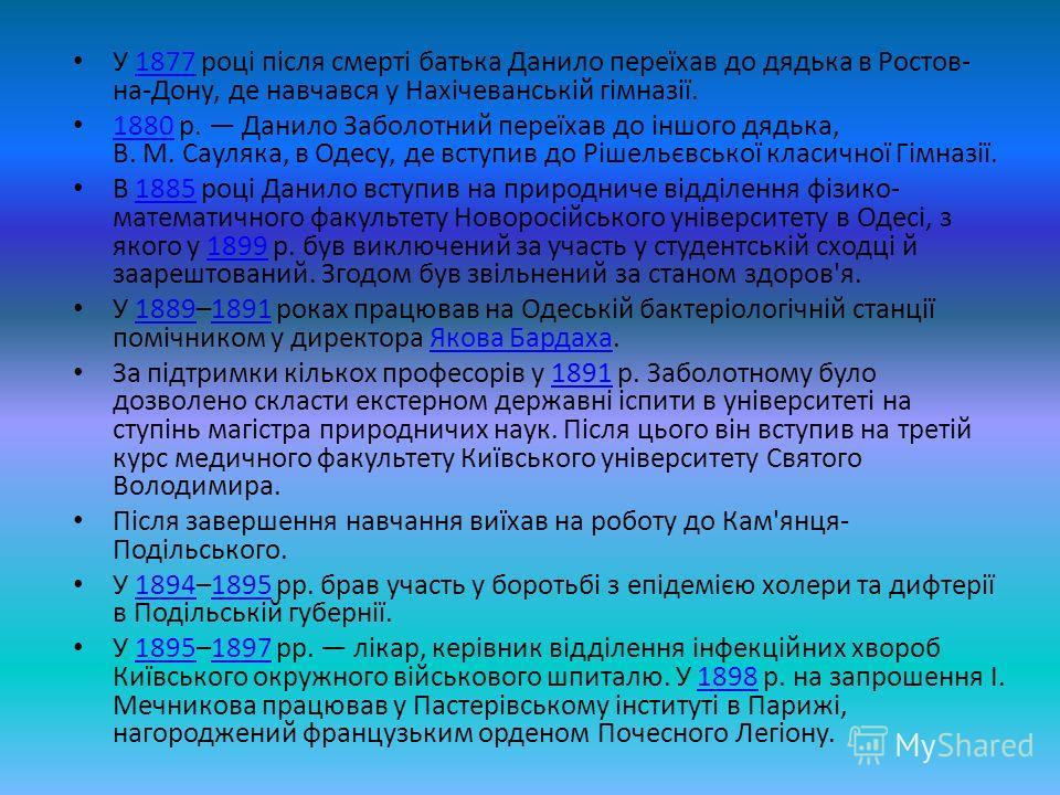 У 1877 році після смерті батька Данило переїхав до дядька в Ростов- на-Дону, де навчався у Нахічеванській гімназії.1877 1880 р. Данило Заболотний переїхав до іншого дядька, В. М. Сауляка, в Одесу, де вступив до Рішельєвської класичної Гімназії. 1880