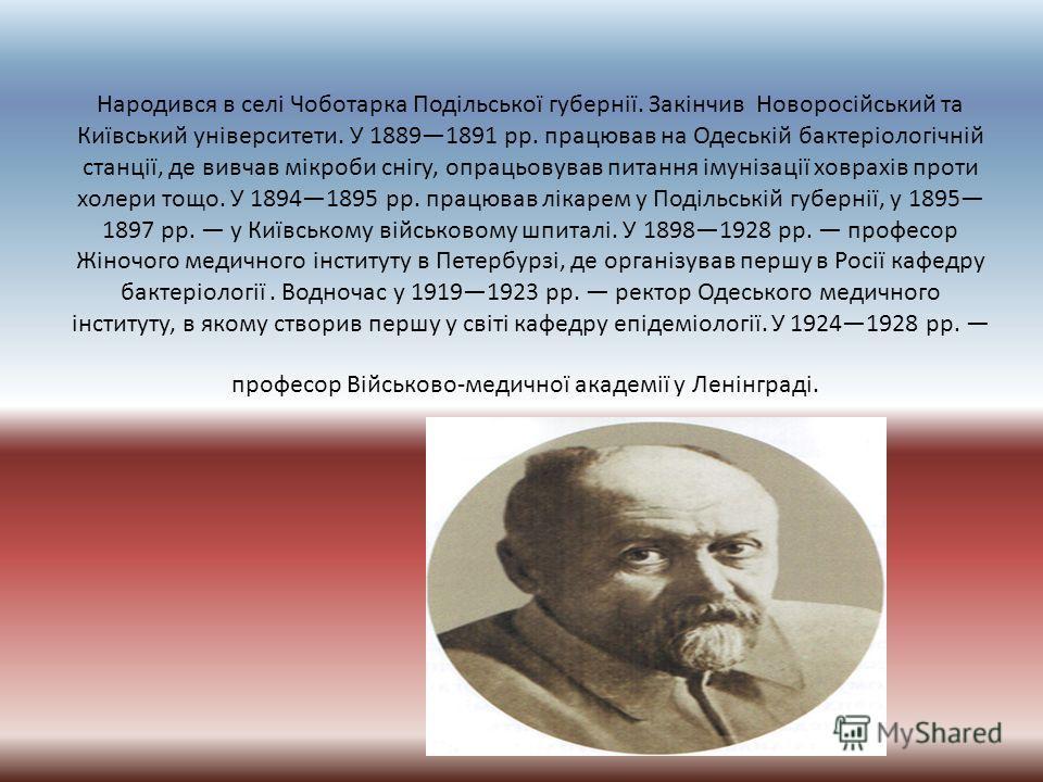 Народився в селі Чоботарка Подільської губернії. Закінчив Новоросійський та Київський університети. У 18891891 рр. працював на Одеській бактеріологічній станції, де вивчав мікроби снігу, опрацьовував питания імунізації ховрахів против холеры тощо. У
