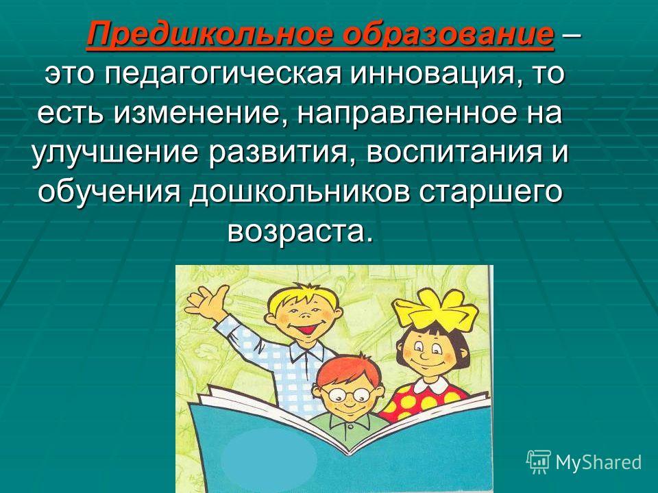 Предшкольное образование – это педагогическая инновация, то есть изменение, направленное на улучшение развития, воспитания и обучения дошкольников старшего возраста.