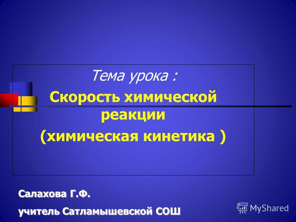 Тема урока : Скорость химической реакции (химическая кинетика ) Салахова Г.Ф. учитель Сатламышевской СОШ