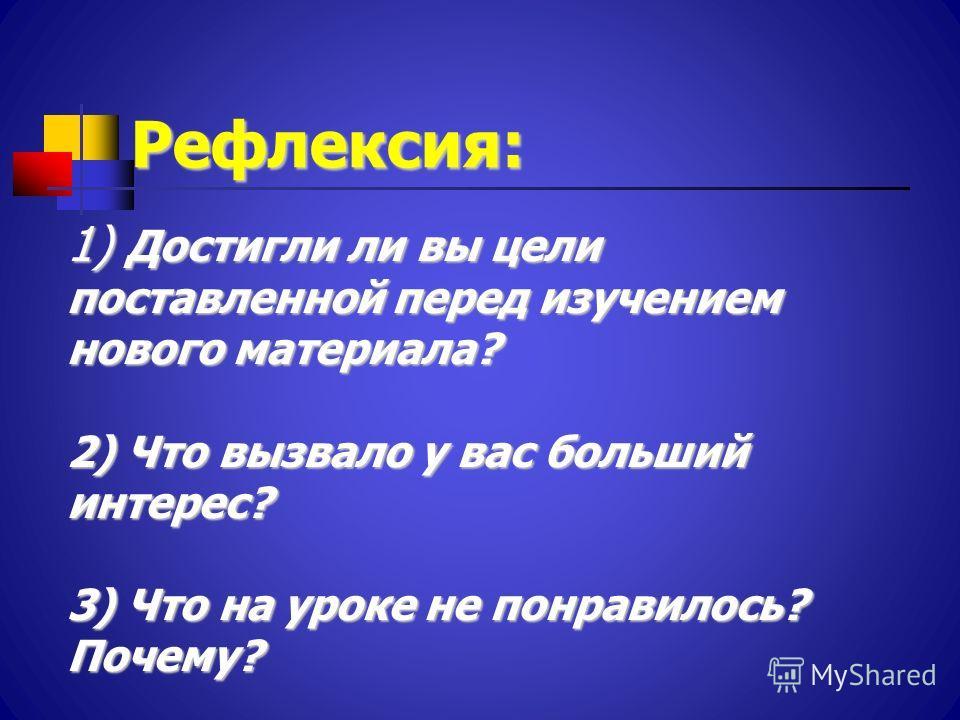 Рефлексия: 1) Достигли ли вы цели поставленной перед изучением нового материала? 2) Что вызвало у вас больший интерес? 3) Что на уроке не понравилось? Почему?