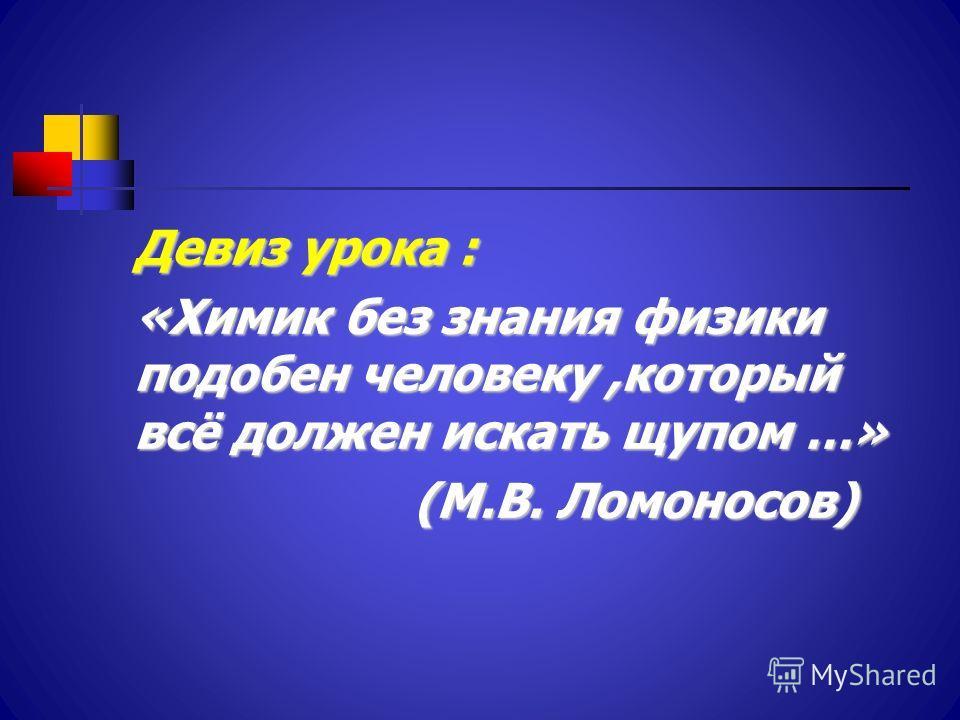 Девиз урока : «Химик без знания физики подобен человеку,который всё должен искать щупом …» (М.В. Ломоносов) (М.В. Ломоносов)