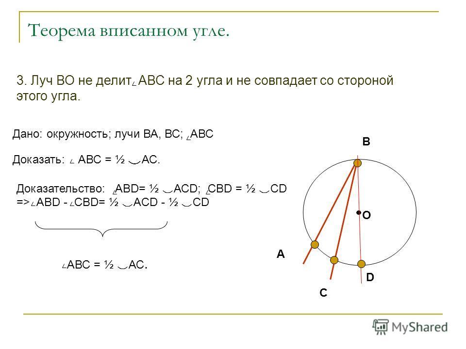 3. Луч ВО не делит АВС на 2 угла и не совпадает со стороной этого угла. Теорема вписанном угле. О А В С D Дано: окружность; лучи ВА, ВС; АВС Доказать: АВС = ½ АС. Доказательство: АВD= ½ АСD; СВD = ½ CD => АВD - CBD= ½ ACD - ½ CD АВС = ½ АС.