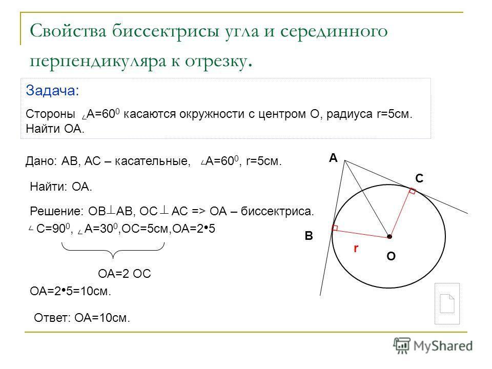 Свойства биссектрисы угла и серединного перпендикуляра к отрезку. Задача: Стороны А=60 0 касаются окружности с центром О, радиуса r=5cм. Найти ОА. Дано: АВ, АС – касательные, А=60 0, r=5cм. Найти: ОА. Ответ: ОА=10 см. Решение: ОВ АВ, ОС АС => ОА – би