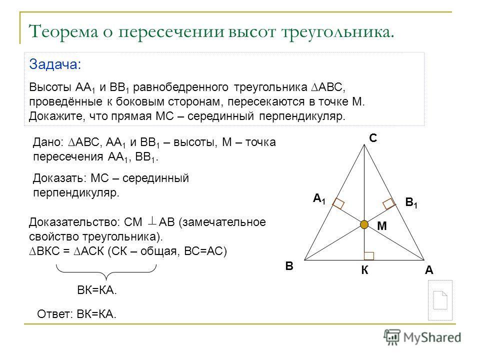 Теорема о пересечении высот треугольника. Задача: Высоты АА 1 и ВВ 1 равнобедренного треугольника АВС, проведённые к боковым сторонам, пересекаются в точке М. Докажите, что прямая МС – серединный перпендикуляр. Дано: АВС, АА 1 и ВВ 1 – высоты, М – то