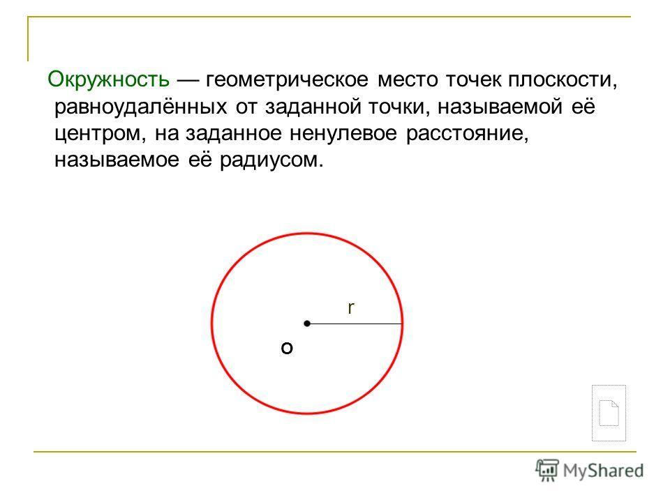 Окружность геометрическое место точек плоскости, равноудалённых от заданной точки, называемой её центром, на заданное ненулевое расстояние, называемое её радиусом. О r