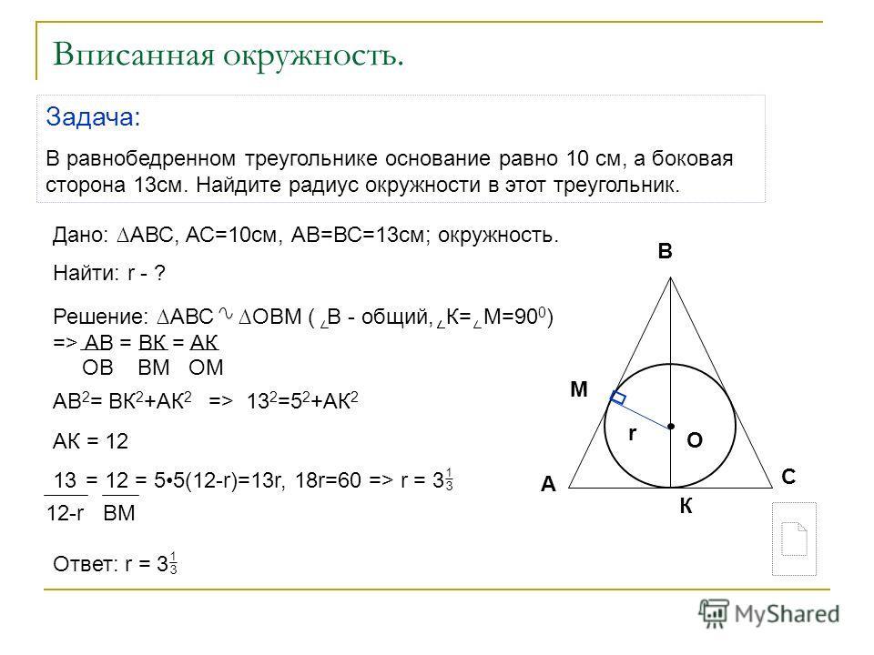 Вписанная окружность. Задача: В равнобедренном треугольнике основание равно 10 см, а боковая сторона 13 см. Найдите радиус окружности в этот треугольник. Дано: АВС, АС=10 см, АВ=ВС=13 см; окружность. Найти: r - ? Ответ: r = 3 Решение: АВС ОВМ ( В - о