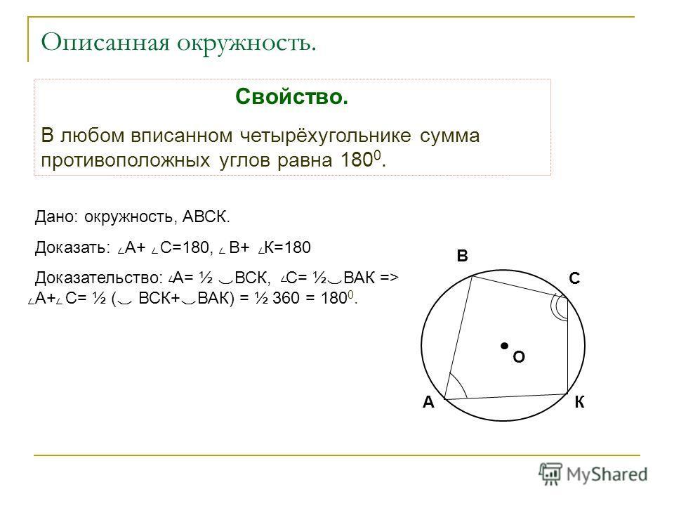 Описанная окружность. Свойство. В любом вписанном четырёхугольнике сумма противоположных углов равна 180 0. Дано: окружность, АВСК. Доказать: А+ С=180, В+ К=180 Доказательство: А= ½ ВСК, С= ½ ВАК => А+ С= ½ ( ВСК+ ВАК) = ½ 360 = 180 0. В С АК О