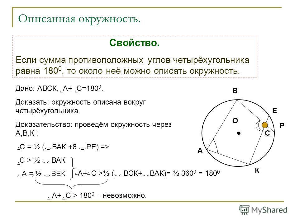 Описанная окружность. Свойство. Если сумма противоположных углов четырёхугольника равна 180 0, то около неё можно описать окружность. Дано: АВСК, А+ С=180 0. Доказать: окружность описана вокруг четырёхугольника. Доказательство: проведём окружность че