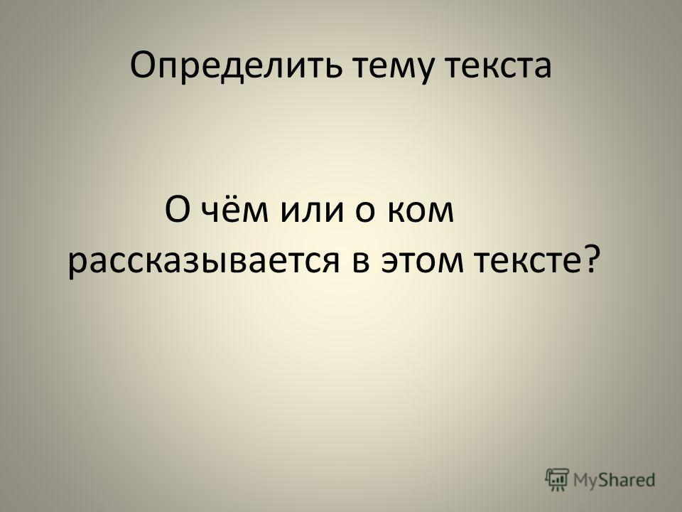 Определить тему текста О чём или о ком рассказывается в этом тексте?