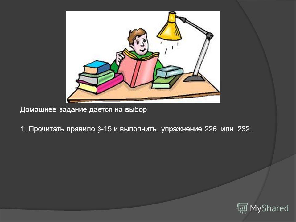Домашнее задание дается на выбор 1. Прочитать правило §-15 и выполнить упражнение 226 или 232..