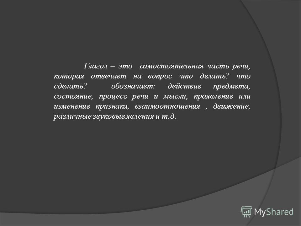 Глагол – это самостоятельная часть речи, которая отвечает на вопрос что делать? что сделать? обозначает: действие предмета, состояние, процесс речи и мысли, проявление или изменение признака, взаимоотношения, движение, различные звуковые явления и т.