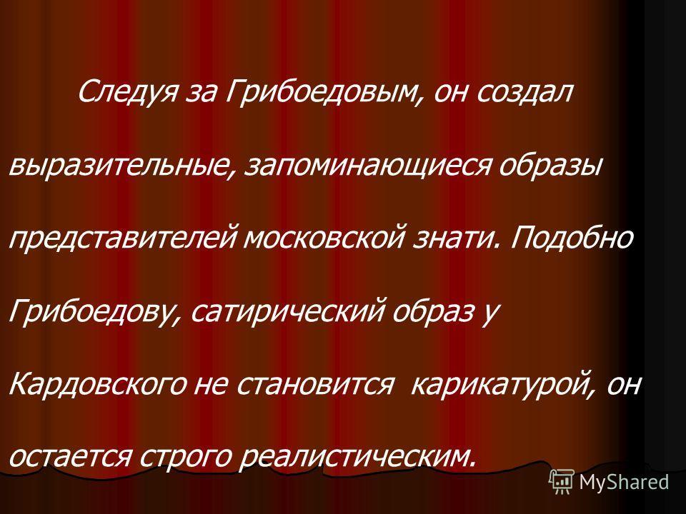 Следуя за Грибоедовым, он создал выразительные, запоминающиеся образы представителей московской знати. Подобно Грибоедову, сатирический образ у Кардовского не становится карикатурой, он остается строго реалистическим.