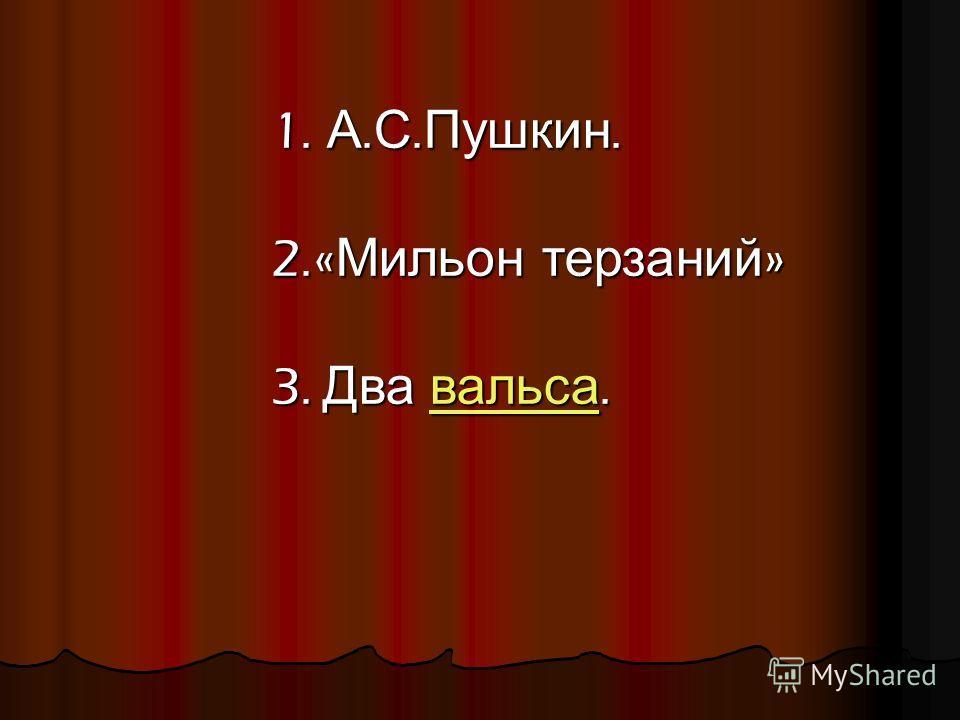 1. А. С. Пушкин. 2.« Мильон терзаний » 3. Два вальса. вальса