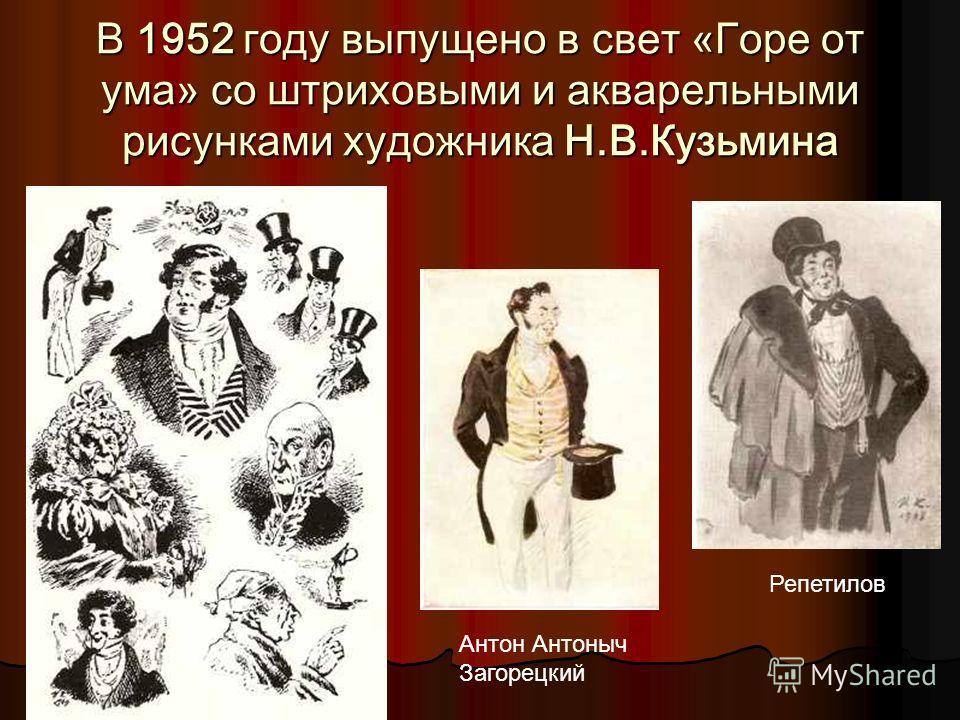 В 1952 году выпущено в свет «Горе от ума» со штриховыми и акварельными рисунками художника Н.В.Кузьмина Антон Антоныч Загорецкий Репетилов