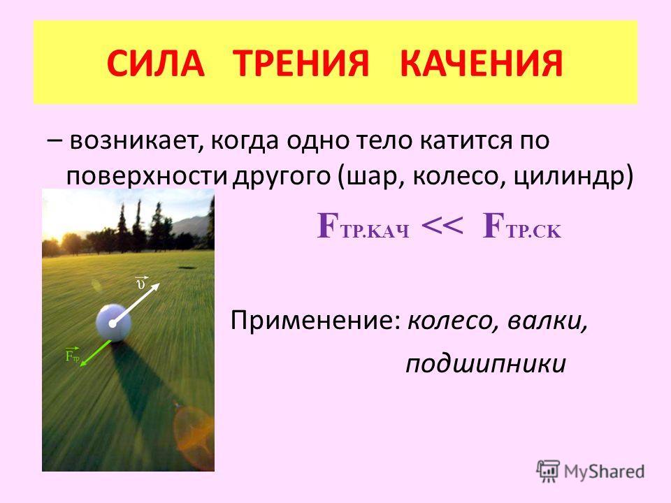 – возникает, когда одно тело катится по поверхности другого (шар, колесо, цилиндр) F TP.KAЧ