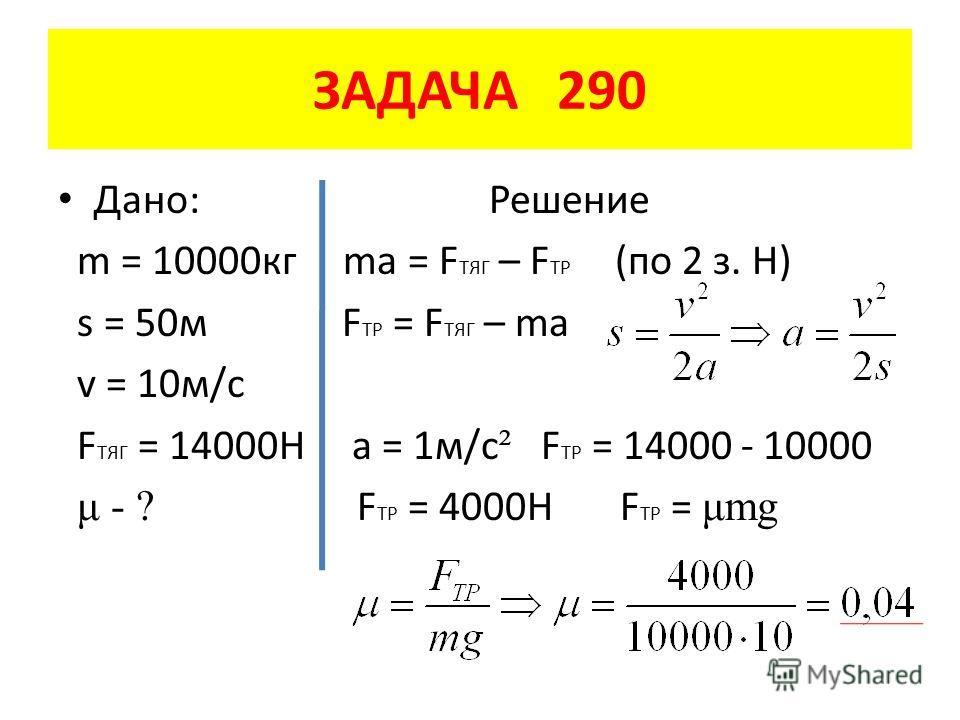 Дано: Решение m = 10000 кг ma = F ТЯГ – F TP (по 2 з. Н) s = 50 м F TP = F ТЯГ – ma v = 10 м/с F ТЯГ = 14000Н а = 1 м/с ² F TP = 14000 - 10000 μ - ? F TP = 4000H F TP = μmg ЗАДАЧА 290
