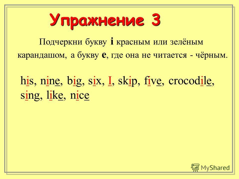 Подчеркни букву i красным или зелёным карандашом, а букву е, где она не читается - чёрным. his, nine, big, six, I, skip, five, crocodile, sing, like, nice Упражнение 3