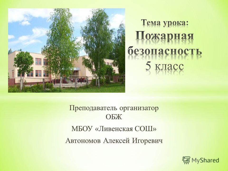 Преподаватель организатор ОБЖ МБОУ « Ливенская СОШ » Автономов Алексей Игоревич