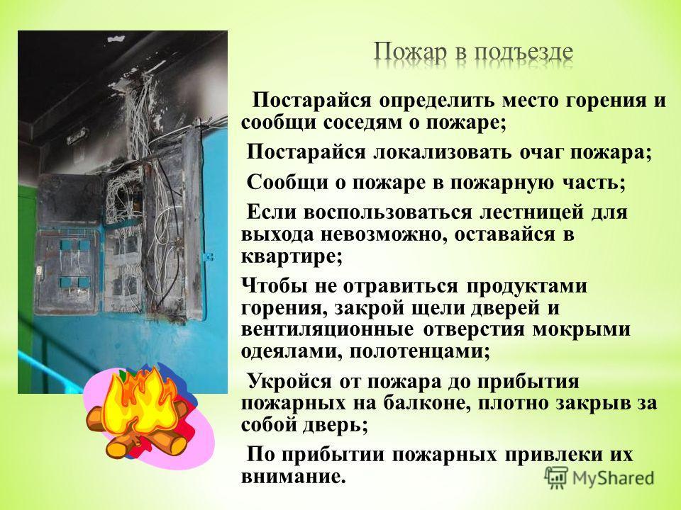 Постарайся определить место горения и сообщи соседям о пожаре ; Постарайся локализовать очаг пожара ; Сообщи о пожаре в пожарную часть ; Если воспользоваться лестницей для выхода невозможно, оставайся в квартире ; Чтобы не отравиться продуктами горен