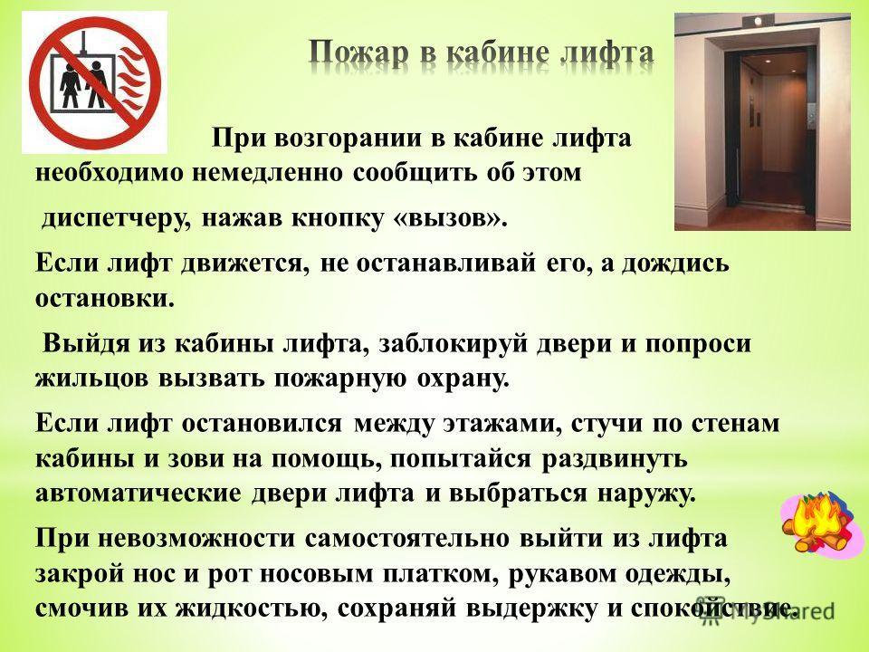 При возгорании в кабине лифта необходимо немедленно сообщить об этом диспетчеру, нажав кнопку « вызов ». Если лифт движется, не останавливай его, а дождись остановки. Выйдя из кабины лифта, заблокируй двери и попроси жильцов вызвать пожарную охрану.