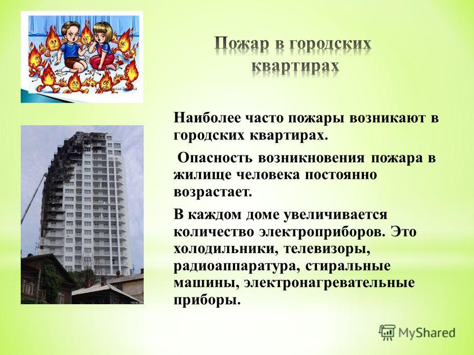 Наиболее часто пожары возникают в городских квартирах. Опасность возникновения пожара в жилище человека постоянно возрастает. В каждом доме увеличивается количество электроприборов. Это холодильники, телевизоры, радиоаппаратура, стиральные машины, эл