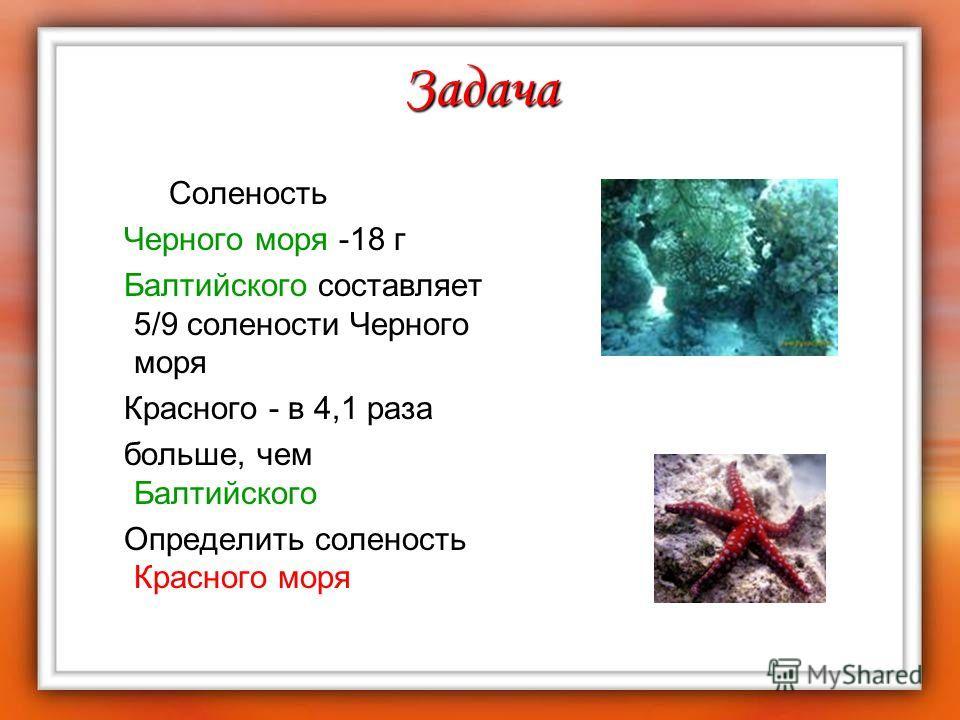 Задача Соленость Черного моря -18 г Балтийского составляет 5/9 солености Черного моря Красного - в 4,1 раза больше, чем Балтийского Определить соленость Красного моря