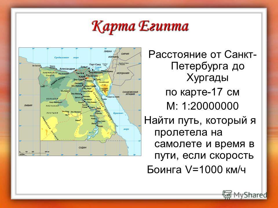 Карта Египта Расстояние от Санкт- Петербурга до Хургады по карте-17 см М: 1:20000000 Найти путь, который я пролетела на самолете и время в пути, если скорость Боинга V=1000 км/ч