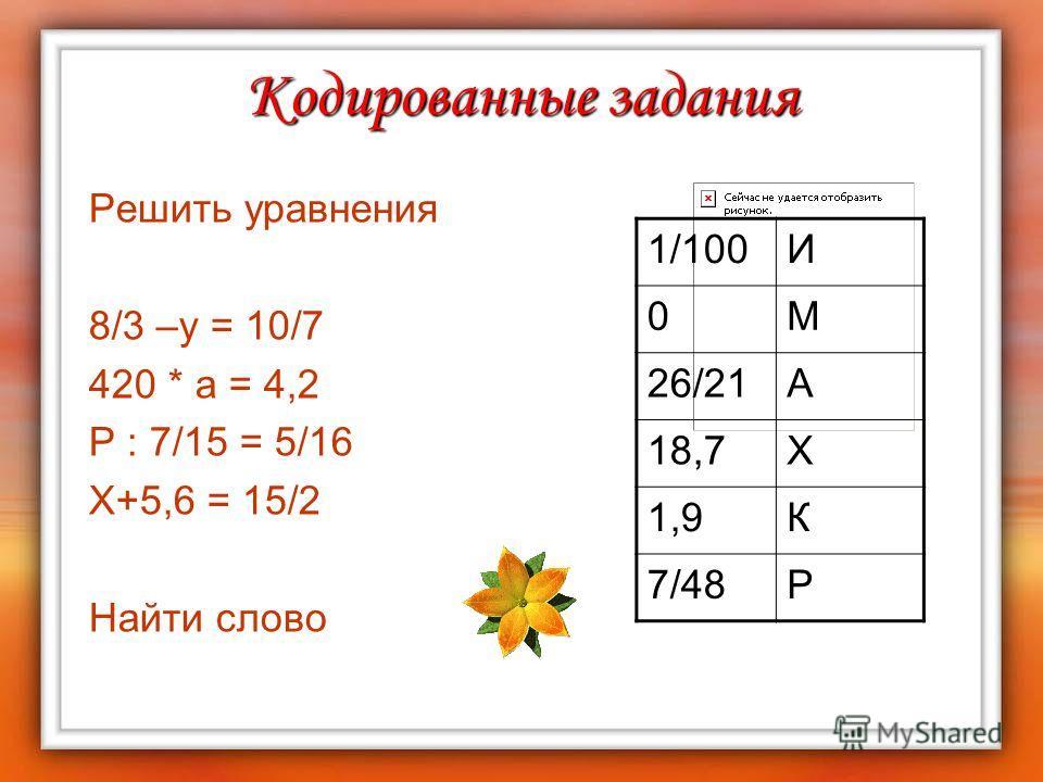 Кодированные задания Решить уравнения 8/3 –у = 10/7 420 * а = 4,2 P : 7/15 = 5/16 Х+5,6 = 15/2 Найти слово 1/100И 0М 26/21А 18,7Х 1,9К 7/48Р