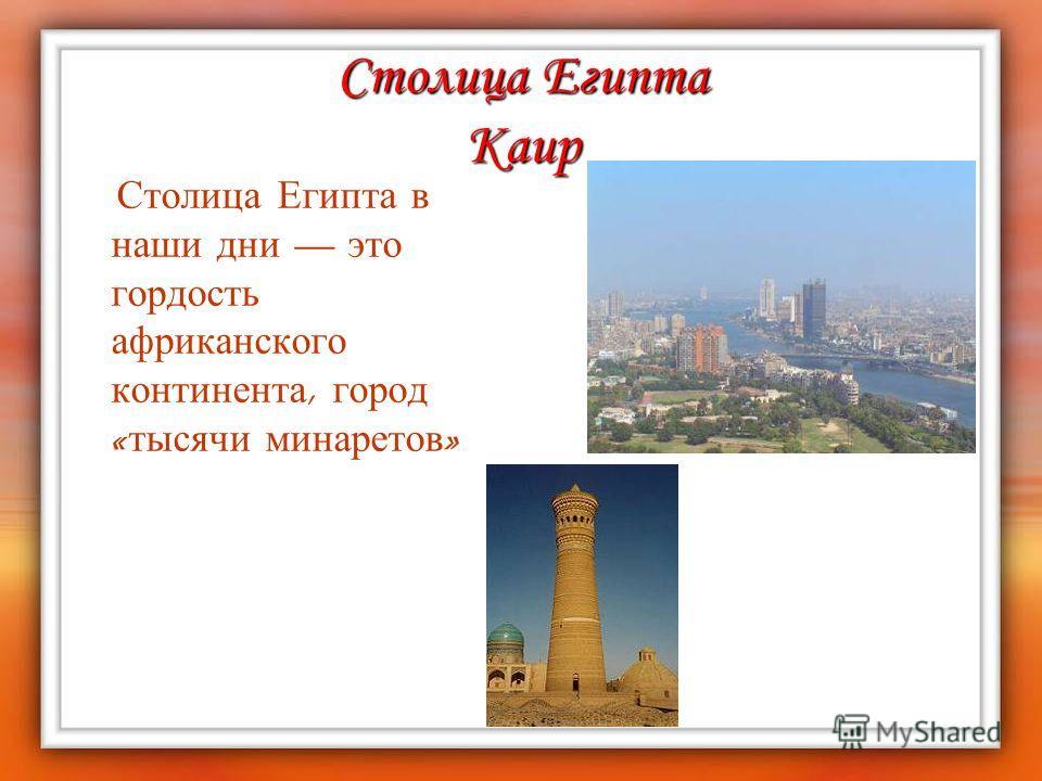 Столица Египта Каир Столица Египта в наши дни это гордость африканского континента, город « тысячи минаретов »