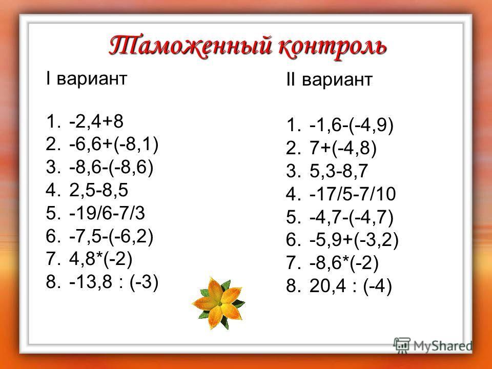 Таможенный контроль I вариант 1. -2,4+8 2. -6,6+(-8,1) 3. -8,6-(-8,6) 4. 2,5-8,5 5. -19/6-7/3 6. -7,5-(-6,2) 7. 4,8*(-2) 8. -13,8 : (-3) II вариант 1. -1,6-(-4,9) 2. 7+(-4,8) 3. 5,3-8,7 4. -17/5-7/10 5. -4,7-(-4,7) 6. -5,9+(-3,2) 7. -8,6*(-2) 8. 20,4