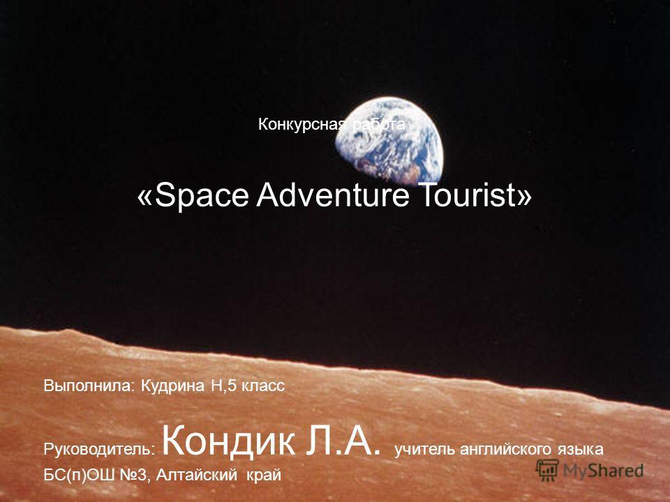 Конкурсная работа «Space Adventure Tourist» Выполнила: Кудрина Н,5 класс Руководитель: Кондик Л.А. учитель английского языка БС(п)ОШ 3, Алтайский край