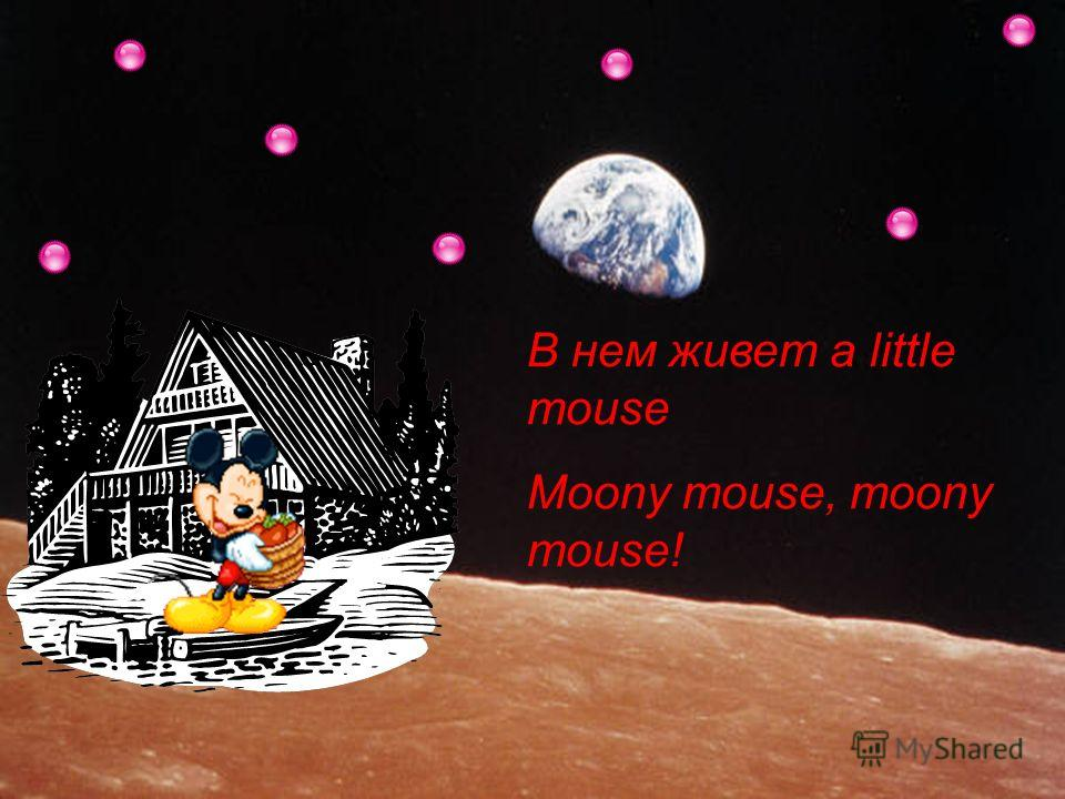 В нем живет a little mouse Moony mouse, moony mouse!