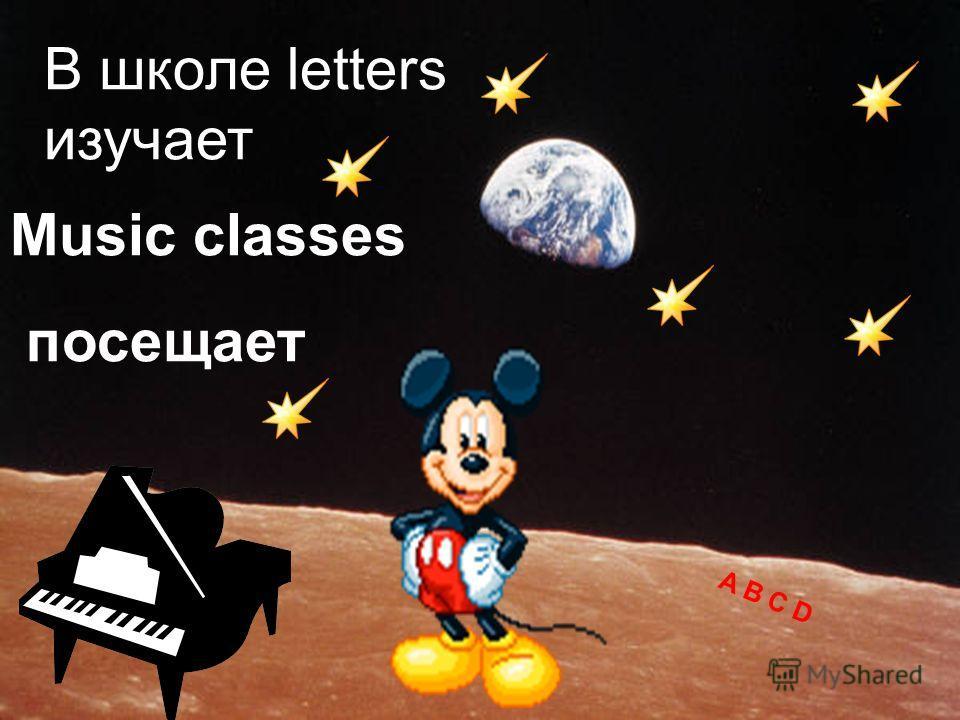 В школе letters изучает A B C D Music classes посещает