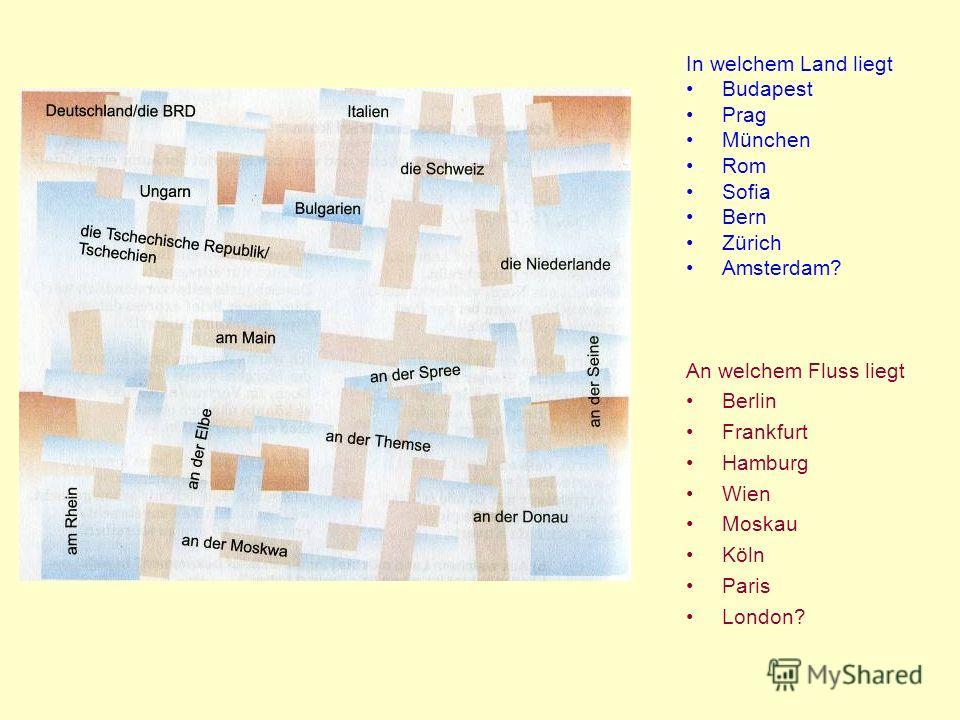 In welchem Land liegt Budapest Prag München Rom Sofia Bern Zürich Amsterdam? An welchem Fluss liegt Berlin Frankfurt Hamburg Wien Moskau Köln Paris London?