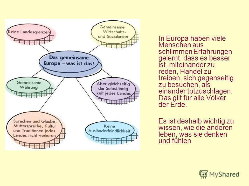 In Europa haben viele Menschen aus schlimmen Erfahrungen gelernt, dass es besser ist, miteinander zu reden, Handel zu treiben, sich gegenseitig zu besuchen, als einander totzuschlagen. Das gilt für alle Völker der Erde. Es ist deshalb wichtig zu wiss