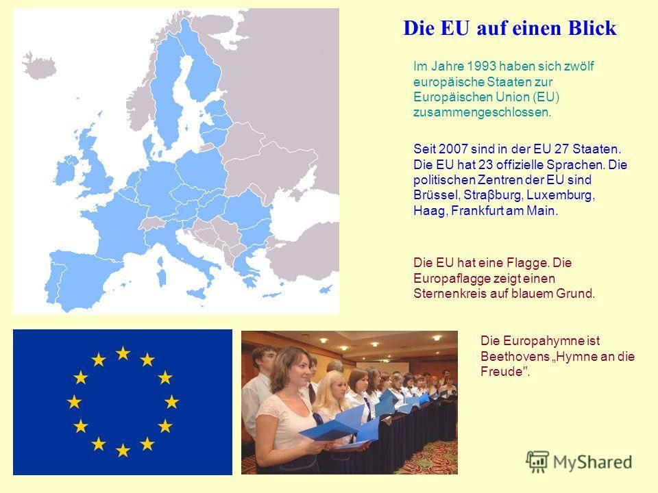 Im Jahre 1993 haben sich zwölf europäische Staaten zur Europäischen Union (EU) zusammengeschlossen. Seit 2007 sind in der EU 27 Staaten. Die EU hat 23 offizielle Sprachen. Die politischen Zentren der EU sind Brüssel, Straβburg, Luxemburg, Haag, Frank