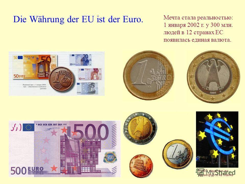 Die Währung der EU ist der Euro. Мечта стала реальностью: 1 января 2002 г. у 300 млн. людей в 12 странах ЕС появилась единая валюта. EURО памятник во Франкфурте на Майне