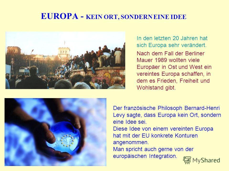EUROPA - KEIN ORT, SONDERN EINE IDEE In den letzten 20 Jahren hat sich Europa sehr verändert. Nach dem Fall der Berliner Mauer 1989 wollten viele Europäer in Ost und West ein vereintes Europa schaffen, in dem es Frieden, Freiheit und Wohlstand gibt.