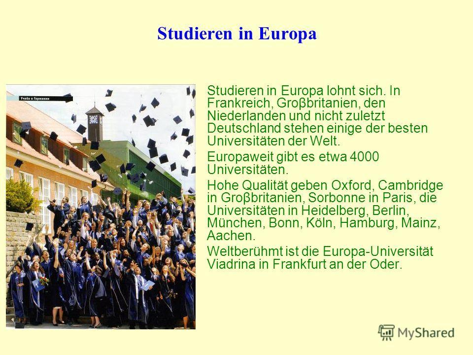 Studieren in Europa lohnt sich. In Frankreich, Groβbritanien, den Niederlanden und nicht zuletzt Deutschland stehen einige der besten Universitäten der Welt. Europaweit gibt es etwa 4000 Universitäten. Hohe Qualität geben Oxford, Cambridge in Groβbri